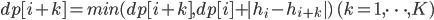 dp[i+k] = min(dp[i+k], dp[i] + |h_i-h_{i+k}|)\ (k=1, \cdots, K)