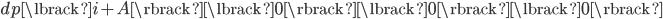 dp\lbrack i+A \rbrack\lbrack 0 \rbrack\lbrack 0 \rbrack\lbrack 0 \rbrack