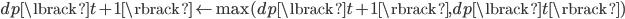 dp\lbrack t + 1 \rbrack \leftarrow  \max(dp\lbrack t + 1 \rbrack, dp\lbrack t \rbrack)