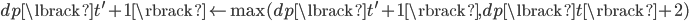 dp\lbrack t^{\prime} + 1 \rbrack \leftarrow  \max(dp\lbrack t^{\prime} + 1 \rbrack, dp\lbrack t \rbrack + 2)