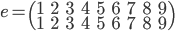 e=\begin{pmatrix}1&2&3&4&5&6&7&8&9\\ 1&2&3&4&5&6&7&8&9 \end{pmatrix}