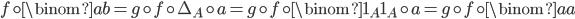 f \circ \binom{a}{b} = g \circ f \circ \Delta_A \circ a = g \circ f \circ \binom{1_A}{1_A} \circ a = g \circ f \circ \binom{a}{a}