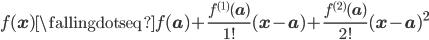 f({\bf x})~{\fallingdotseq}~f({\bf a})+{\large\frac{f^{(1)}({\bf a})}{1!}}({\bf x}-{\bf a})+{\large\frac{f^{(2)}({\bf a})}{2!}}({\bf x}-{\bf a})^2