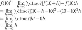 f(10)'= \lim_{h\to0} \dfrac{f(10+h) - f(10)}{h} \\= \lim_{h\to0} \dfrac{(10+h-10)^{2} - (10-10)^{2}}{h} \\= \lim_{h\to0} \dfrac{h^{2} - 0}{h} \\= \lim_{h\to0} h