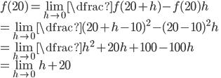 f(20)= \lim_{h\to0} \dfrac{f(20+h) - f(20)}{h} \\= \lim_{h\to0} \dfrac{(20+h-10)^{2} - (20-10)^{2}}{h} \\= \lim_{h\to0} \dfrac{h^{2}+20h +100-100}{h} \\= \lim_{h\to0} h+20