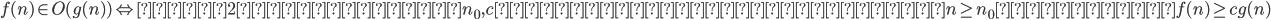 f(n)\in O(g(n)) \Leftrightarrow ある2つの正定数 n_0 ,cが存在し,全ての整数n \geq n_0 に対してf(n) \geq c g(n)
