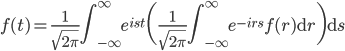 f(t) = \displaystyle \frac{1}{\sqrt{2\pi}} \int_{-\infty}^{\infty} e^{ist} \bigg(\frac{1}{\sqrt{2\pi}}\int_{-\infty}^{\infty} e^{-ir s} f(r) \mathrm{d}r \bigg)\mathrm{d} s