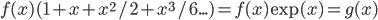 f(x) (1+x+x^2/2+x^3/6...) = f(x) \exp(x) = g(x)