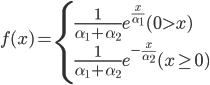 f(x) = \begin{cases}     \frac{1}{\alpha_1 + \alpha_2} e^{\frac{x}{\alpha_1}}  (0 > x) \\     \frac{1}{\alpha_1 + \alpha_2} e^{-\frac{x}{\alpha_2}}  (x \geq 0) \\   \end{cases}