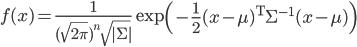 f(x)=\frac{1}{(\sqrt{2 \pi})^{n} \sqrt{|\Sigma|}} \exp \left(-\frac{1}{2}(x-\mu)^{\mathrm{T}} \Sigma^{-1}(x-\mu)\right)
