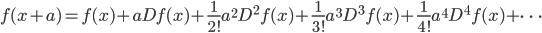 f(x+a)=f(x)+aDf(x)+\frac{1}{2!}a^2 D^2 f(x)+\frac{1}{3!}a^3 D^3 f(x)+\frac{1}{4!}a^4 D^4 f(x)+ \dots