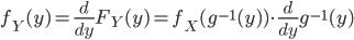 f_Y(y) = \frac{d}{dy} F_Y(y) = f_X(g^{-1}(y)) \cdot \frac{d}{dy} g^{-1}(y)