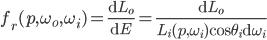 f_r(p, \omega_o, \omega_i) = \frac{\mathrm{d}L_o}{\mathrm{d}E} = \frac{\mathrm{d}L_o}{L_i(p, \omega_i)\cos \theta_i \mathrm{d}\omega_i}