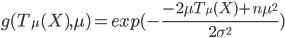 g(T_{\mu}(X),\mu)=exp(-\frac{-2\mu T_{\mu}(X)+n\mu^2}{2 \sigma^2})
