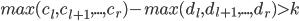 max(c_l, c_{l+1}, ... , c_r) - max(d_l, d_{l+1} , ... , d_r) \gt k