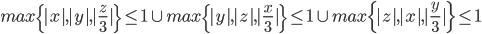 max\{|x|,|y|,|\frac{z}{3}|\} \leq 1 \cup max\{|y|,|z|,|\frac{x}{3}|\} \leq 1 \cup max\{|z|,|x|,|\frac{y}{3}|\} \leq 1