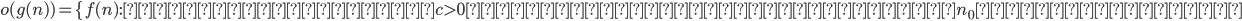 o(g(n)) = \{ f(n) : 任意の正の定数c>0に対して、ある正の定数n_0が存在して、