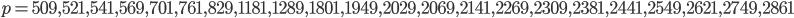 p = 509, 521, 541, 569, 701, 761, 829, 1181, 1289, 1801, 1949, 2029, 2069, 2141, 2269, 2309, 2381, 2441, 2549, 2621, 2749, 2861