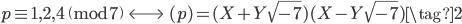 p \equiv 1, 2, 4 \pmod{7} \; \;  \Longleftrightarrow \;\;  (p) = (X + Y\sqrt{-7})(X - Y\sqrt{-7}) \tag{2}