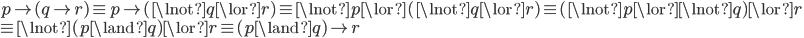 p \to (q \to r) \equiv p \to (\lnot q \lor r) \equiv \lnot p \lor (\lnot q \lor r) \equiv (\lnot p \lor \lnot q) \lor r \\ \equiv \lnot (p \land q) \lor r \equiv (p \land q) \to r