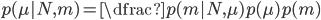 p(\mu | N,m) = \dfrac{p(m|N,\mu)p(\mu)}{p(m)}