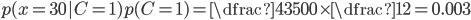 p(x=30 | C=1)p(C=1) = \dfrac{43}{500}\times\dfrac{1}{2} = 0.003