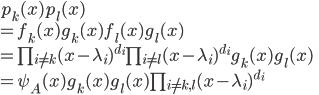 p_k(x)p_l(x) \\ = f_k(x)g_k(x)f_l(x)g_l(x)\\ =\prod_{i \neq k}(x-\lambda_i)^{d_i}\prod_{i \neq l}(x - \lambda_i)^{d_i}g_k(x)g_l(x)\\ = \psi_A(x)g_k(x)g_l(x)\prod_{i \neq k, l}(x- \lambda_i)^{d_i}