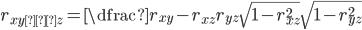 r_{xy・z}=\dfrac{r_{xy}-r_{xz}r_{yz}}{\sqrt{1-r_{xz}^2}\sqrt{1-r_{yz}^2}}