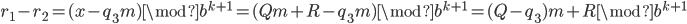 r_1 - r_2 = (x-q_3 m) \mod b^{k+1} = (Qm + R - q_3 m) \mod b^{k+1} = (Q-q_3)m + R \mod b^{k+1}