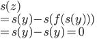 s(z)\\ =s(y)-s(f(s(y)))\\ = s(y)-s(y) = 0