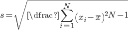 s=\sqrt{\dfrac{\displaystyle \sum ^{N}_{i=1}\left( x_{i}-\overline{x}\right) ^{2}}{N-1}}