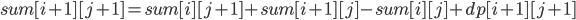 sum[i + 1][j + 1] = sum[i][j + 1] + sum[i + 1][j] - sum[i][j] + dp[i + 1][j + 1]