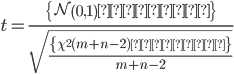 t = \frac{  \displaystyle \left \{ \mathcal{N} \left(0, 1 \right) に従う \right \} }{  \displaystyle \sqrt{ \frac{ \left \{ \chi^2(m + n - 2) に従う \right \} }{ m + n - 2} } }