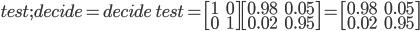 test;decide = decide\: test = \begin{bmatrix} 1 & 0 \\ 0 & 1 \end{bmatrix}\begin{bmatrix} 0.98 & 0.05 \\  0.02 & 0.95 \end{bmatrix} = \begin{bmatrix} 0.98 & 0.05 \\  0.02 & 0.95 \end{bmatrix}