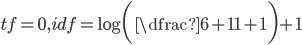 tf = 0, idf = \log\bigg(\dfrac{6+1}{1+1}\bigg) + 1