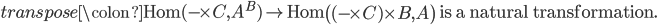 transpose \colon \text{Hom}( - \times C, A^{B}) \to \text{Hom} \left( (- \times C) \times B, A \right) \text{ is a natural transformation}.