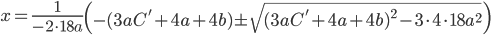 x = \frac{1}{-2 \cdot 18a} \left( -( 3aC'+4a+4b ) \pm \sqrt{ ( 3aC'+4a+4b )^{2} - 3 \cdot 4 \cdot 18 a^{2} } \right)