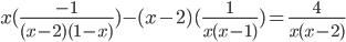 x (\frac{-1}{(x-2)(1-x)} ) - (x-2)( \frac{1}{x(x -1)} ) = \frac{4}{x(x-2)}