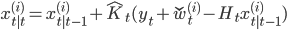 x_{t|t}^{(i)} = x_{t|t-1}^{(i)} + \hat{K}_t (y_t + \check{w}_t^{(i)} - H_t x_{t|t-1}^{(i)})