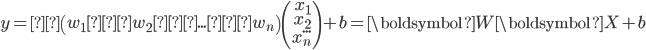 y =\left(\begin{array}{rr}w_{1} w_{2} ... w_{n}\\\end{array}\right)\left(\begin{array}{rr}x_{1}\\x_{2}\\...\\x_{n}\\\end{array}\right) +b = \boldsymbol{W}\boldsymbol{X} +b