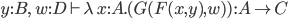 y:B,\; w:D \vdash \lambda\, x:A.( G(F(x, y), w)  ) \,:A \to C