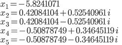 ~x_1=-5.8241071 \\ ~x_2 =0.42084104+0.52540961\, i \\ ~x_3= 0.42084104-0.52540961\,i \\ ~x_4=-0.50878749+0.34645119\,i \\~x_5=-0.50878749-0.34645119\,i