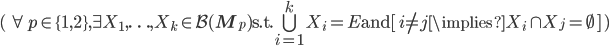 (\, \forall p \in \{1, 2\},~\exists X_1, \ldots, X_k \in \mathcal{B}(\mathbf{M}_p) ~~\text{s.t.}~~\bigcup_{i = 1}^k X_i = E~~\text{and}~~[\, i \neq j \implies X_i \cap X_j = \emptyset \,] \,)