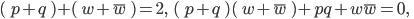 (\; p+q \; )+(\; w+\overline{w} \; ) =2,\; \; (\; p+q \; )(\; w+\overline{w} \; )+pq+w\overline{w}=0,\; \;