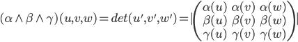 (\alpha \wedge \beta \wedge \gamma)(u,v,w) = det(u',v',w')=| \begin{pmatrix} \alpha(u) & \alpha(v) & \alpha(w) \\ \beta(u) & \beta(v) & \beta(w) \\ \gamma(u) & \gamma(v) & \gamma(w)\end{pmatrix}|