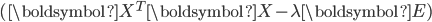 (\boldsymbol{X}^T\boldsymbol{X} - \lambda\boldsymbol{E})