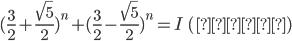 (\frac{3}{2} + \frac{\sqrt{5}}{2})^{n} + (\frac{3}{2} - \frac{\sqrt{5}}{2})^{n} = I\ (整数)