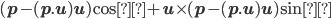(\mathbf{p}-(\mathbf{p}.\mathbf{u})\mathbf{u})\cos φ+\mathbf{u}\times(\mathbf{p}-(\mathbf{p}.\mathbf{u})\mathbf{u})\sin φ