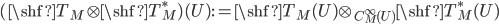 (\shf{T}_M \otimes \shf{T}_M^*)(U) :=   \shf{T}_M(U) \otimes_{C^\infty_M(U)} \shf{T}_M^*(U)