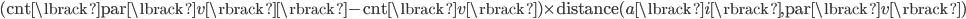 (\text{cnt} \lbrack \text{par} \lbrack v \rbrack  \rbrack  - \text{cnt} \lbrack v \rbrack ) \times \text{distance}(a \lbrack i \rbrack , \text{par} \lbrack v \rbrack )